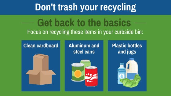 Don't trash your recycling. Get back to the basics. Focux on recycling these items in your curbside bin: Clean cardboard, aluminum and steel cans, plastic bottles and jugs