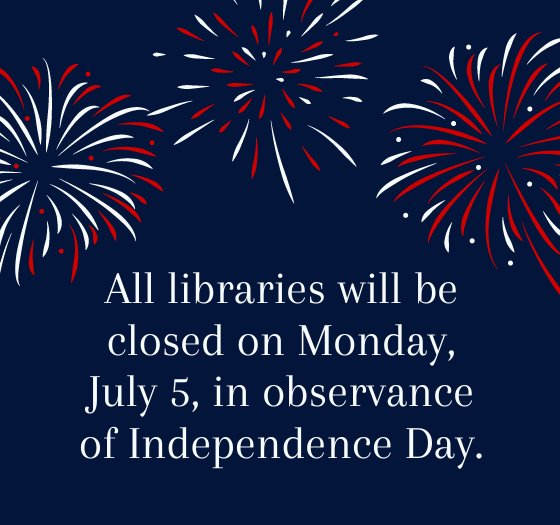 All libraries will be closed on Monday, july 5, in observance of Independence Day.