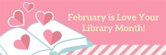 Image shows an open book with hearts coming out of it and says February is Love Your Library Month!