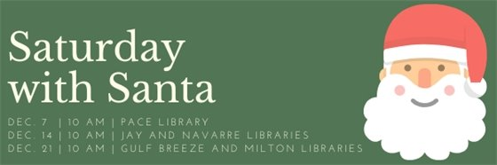 Saturday with Santa, Dec. 7, 10 a.m. at Pace Library. Dec. 14, 10 a.m. at Jay and Navarre Libraries. Dec. 21, 10 a.m. at Gulf Breeze and Milton Libraries.