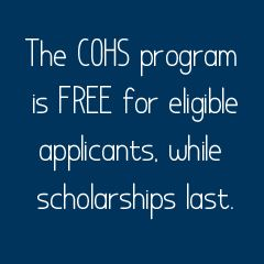 The COHS program is FREE for eligible applicants, while scholarships last.